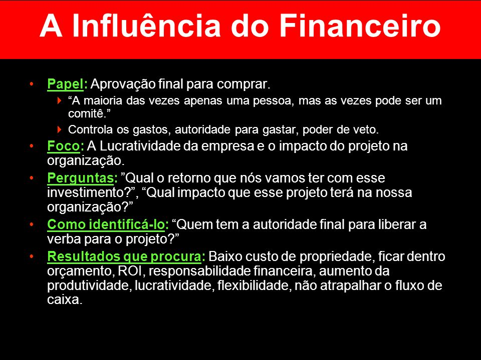 A Influência do Financeiro Papel: Aprovação final para comprar. A maioria das vezes apenas uma pessoa, mas as vezes pode ser um comitê. Controla os ga