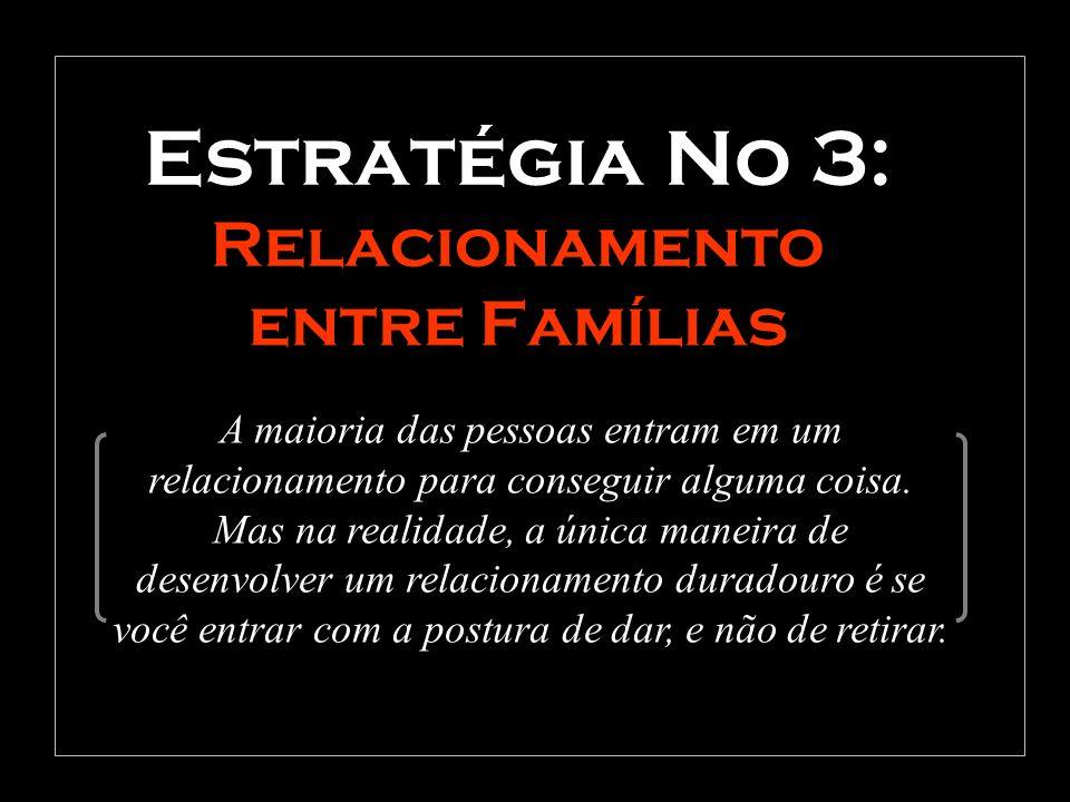 Estratégia No 3: Relacionamento entre Famílias A maioria das pessoas entram em um relacionamento para conseguir alguma coisa. Mas na realidade, a únic