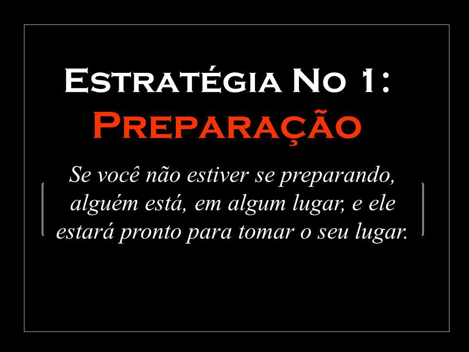 Estratégia No 1: Preparação Se você não estiver se preparando, alguém está, em algum lugar, e ele estará pronto para tomar o seu lugar.