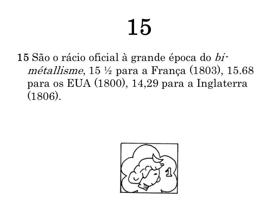 15 15 São o rácio oficial à grande época do bi- métallisme, 15 ½ para a França (1803), 15.68 para os EUA (1800), 14,29 para a Inglaterra (1806).