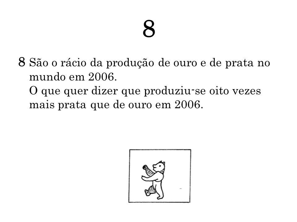 8 8 São o rácio da produção de ouro e de prata no mundo em 2006. O que quer dizer que produziu-se oito vezes mais prata que de ouro em 2006.