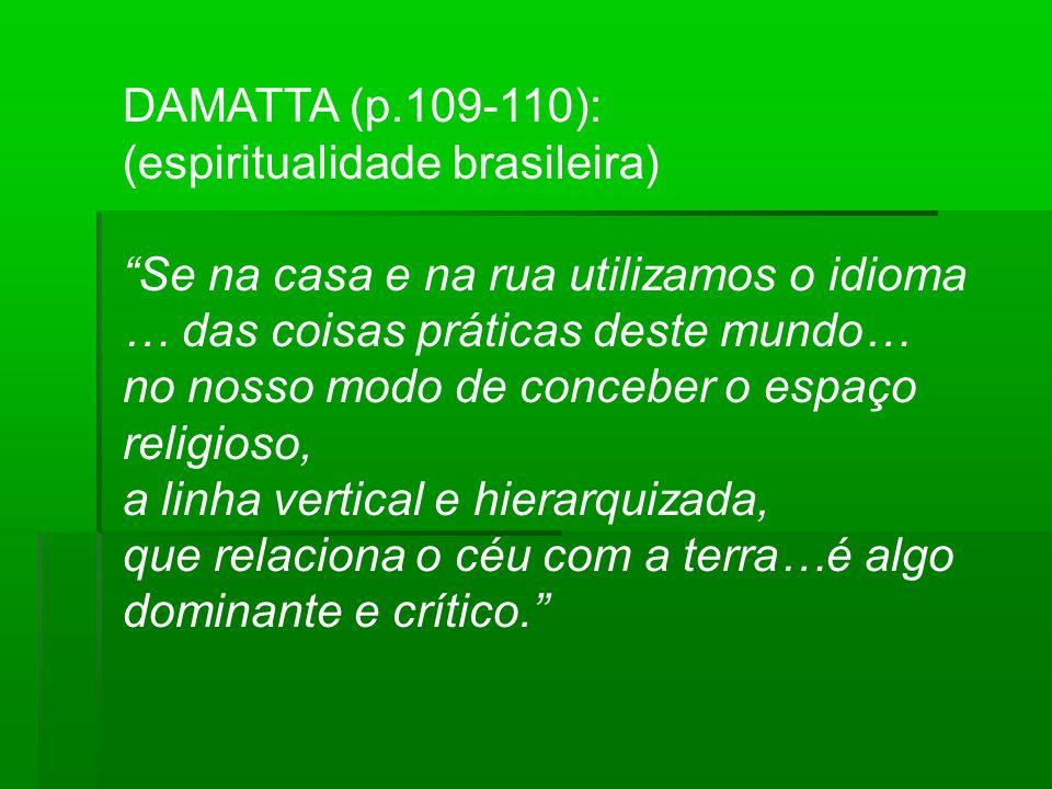 DAMATTA (p.109-110): (espiritualidade brasileira) Se na casa e na rua utilizamos o idioma … das coisas práticas deste mundo… no nosso modo de conceber o espaço religioso, a linha vertical e hierarquizada, que relaciona o céu com a terra…é algo dominante e crítico.