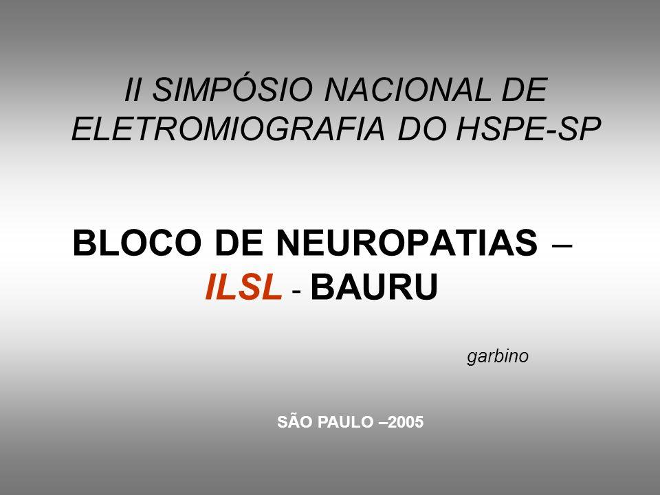 II SIMPÓSIO NACIONAL DE ELETROMIOGRAFIA DO HSPE-SP BLOCO DE NEUROPATIAS – ILSL - BAURU garbino SÃO PAULO –2005