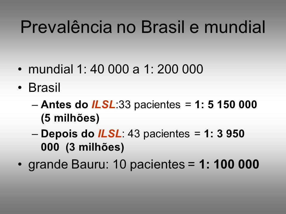 Prevalência no Brasil e mundial mundial 1: 40 000 a 1: 200 000 Brasil –Antes do ILSL:33 pacientes = 1: 5 150 000 (5 milhões) –Depois do ILSL: 43 pacie