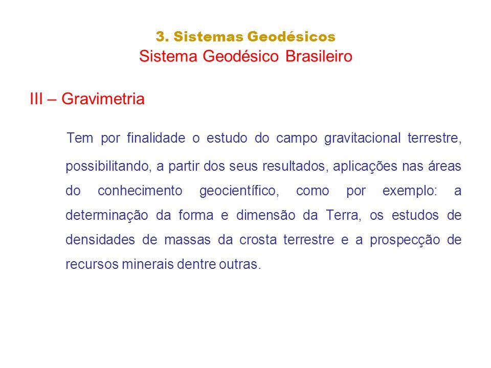 3. Sistemas Geodésicos Sistema Geodésico Brasileiro III – Gravimetria Tem por finalidade o estudo do campo gravitacional terrestre, possibilitando, a