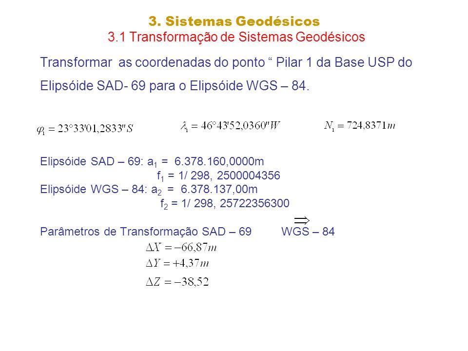 3. Sistemas Geodésicos 3.1 Transformação de Sistemas Geodésicos Transformar as coordenadas do ponto Pilar 1 da Base USP do Elipsóide SAD- 69 para o El