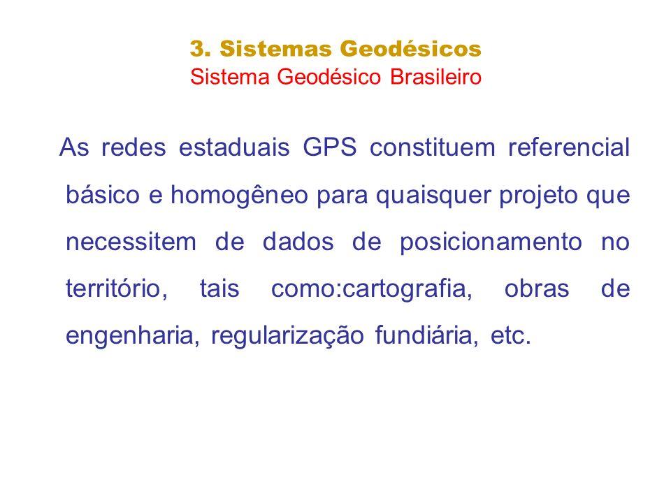 3. Sistemas Geodésicos Sistema Geodésico Brasileiro As redes estaduais GPS constituem referencial básico e homogêneo para quaisquer projeto que necess