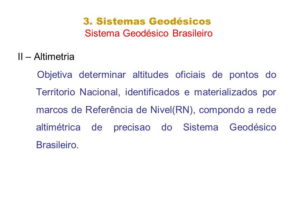 3. Sistemas Geodésicos Sistema Geodésico Brasileiro II – Altimetria Objetiva determinar altitudes oficiais de pontos do Territorio Nacional, identific