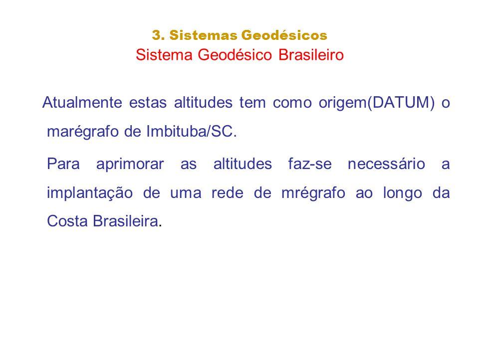 3. Sistemas Geodésicos Sistema Geodésico Brasileiro Atualmente estas altitudes tem como origem(DATUM) o marégrafo de Imbituba/SC. Para aprimorar as al
