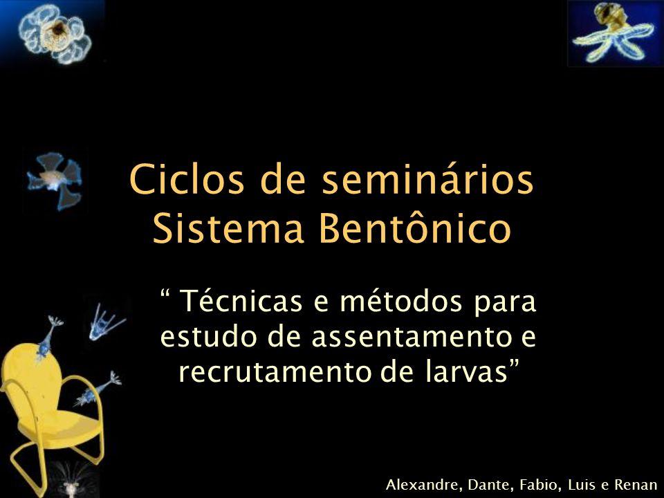 Ciclos de seminários Sistema Bentônico Técnicas e métodos para estudo de assentamento e recrutamento de larvas Alexandre, Dante, Fabio, Luis e Renan