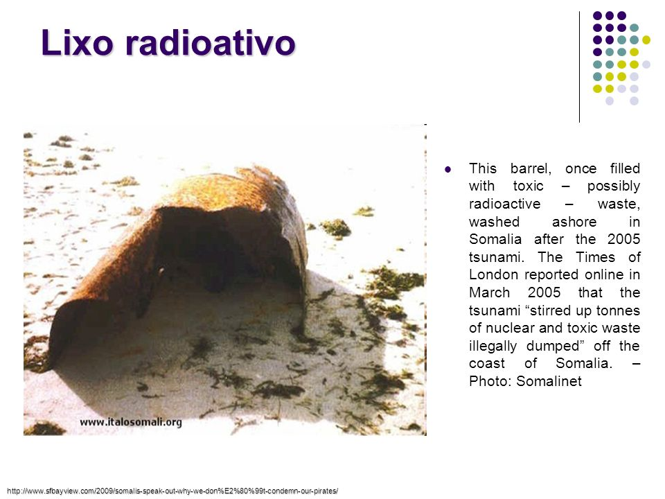 Lixo radioativo This barrel, once filled with toxic – possibly radioactive – waste, washed ashore in Somalia after the 2005 tsunami. The Times of Lond