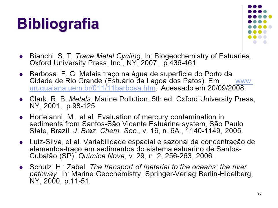 96 Bibliografia Bianchi, S. T. Trace Metal Cycling. In: Biogeochemistry of Estuaries. Oxford University Press, Inc., NY, 2007, p.436-461. Barbosa, F.