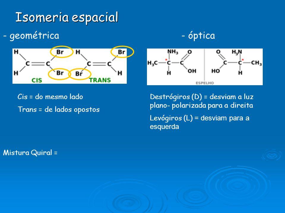 Isomeria espacial - geométrica- óptica Cis = do mesmo lado Trans = de lados opostos Destrógiros (D) = desviam a luz plano- polarizada para a direita Levógiros (L) = desviam para a esquerda Mistura Quiral =