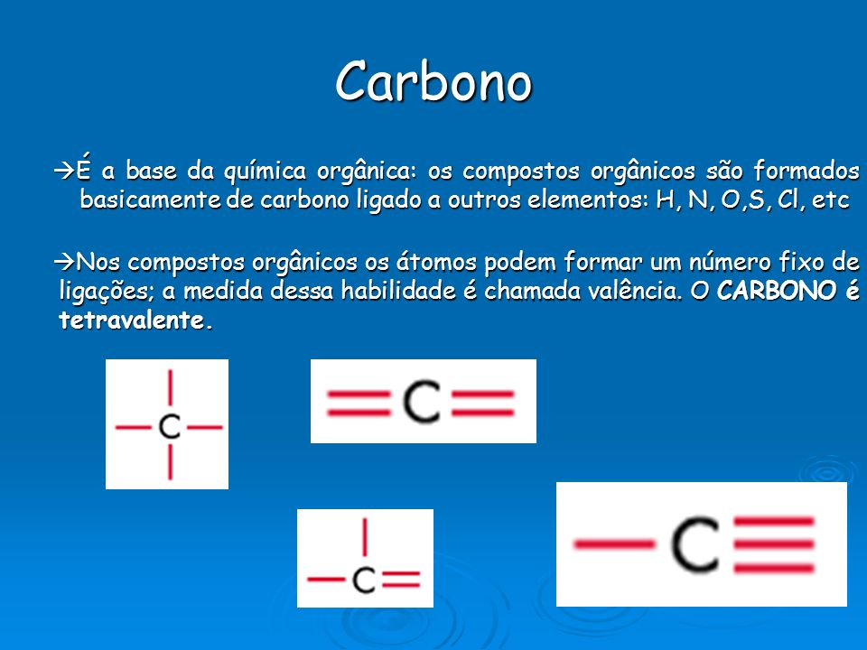 Carbono É a base da química orgânica: os compostos orgânicos são formados basicamente de carbono ligado a outros elementos: H, N, O,S, Cl, etc É a base da química orgânica: os compostos orgânicos são formados basicamente de carbono ligado a outros elementos: H, N, O,S, Cl, etc Nos compostos orgânicos os átomos podem formar um número fixo de ligações; a medida dessa habilidade é chamada valência.