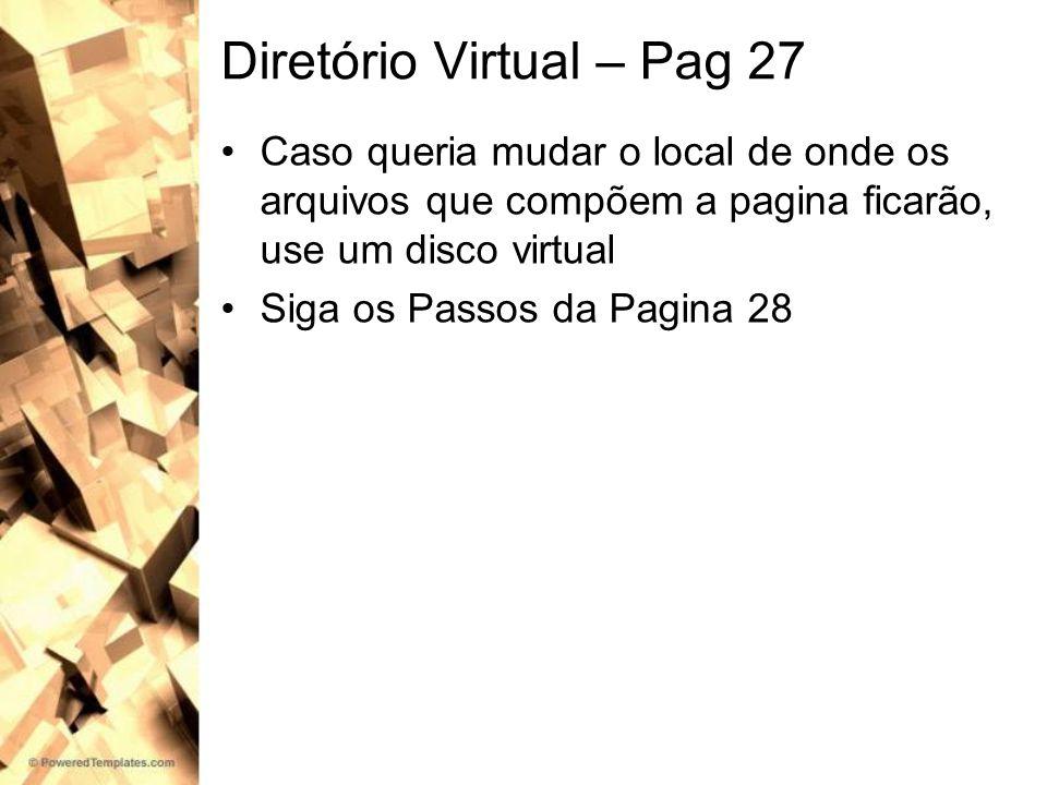Diretório Virtual – Pag 27 Caso queria mudar o local de onde os arquivos que compõem a pagina ficarão, use um disco virtual Siga os Passos da Pagina 2
