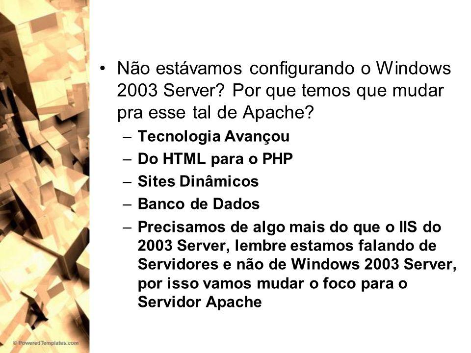 Não estávamos configurando o Windows 2003 Server? Por que temos que mudar pra esse tal de Apache? –Tecnologia Avançou –Do HTML para o PHP –Sites Dinâm