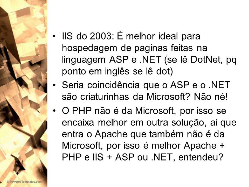 IIS do 2003: É melhor ideal para hospedagem de paginas feitas na linguagem ASP e.NET (se lê DotNet, pq ponto em inglês se lê dot) Seria coincidência q