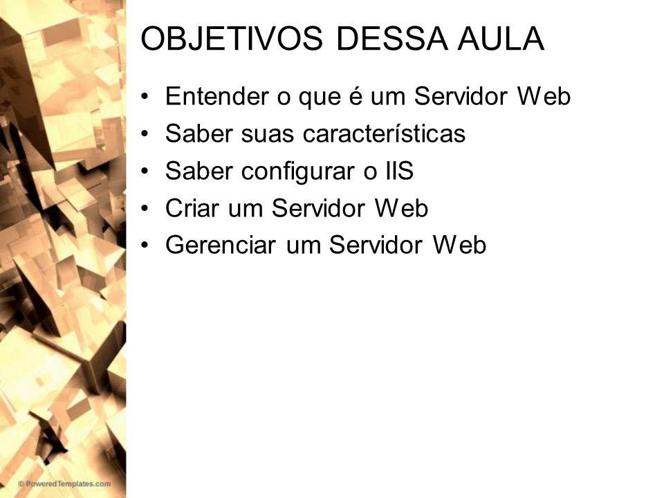 OBJETIVOS DESSA AULA Entender o que é um Servidor Web Saber suas características Saber configurar o IIS Criar um Servidor Web Gerenciar um Servidor We