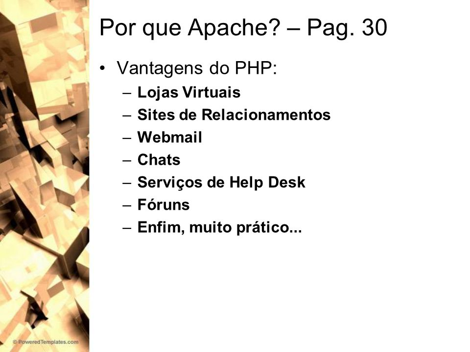Por que Apache? – Pag. 30 Vantagens do PHP: –Lojas Virtuais –Sites de Relacionamentos –Webmail –Chats –Serviços de Help Desk –Fóruns –Enfim, muito prá