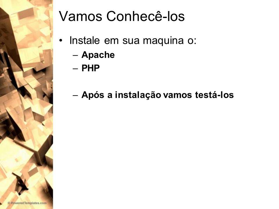Vamos Conhecê-los Instale em sua maquina o: –Apache –PHP –Após a instalação vamos testá-los