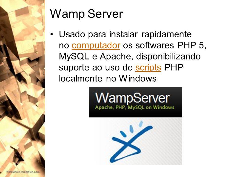 Wamp Server Usado para instalar rapidamente no computador os softwares PHP 5, MySQL e Apache, disponibilizando suporte ao uso de scripts PHP localment