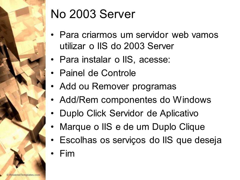 No 2003 Server Para criarmos um servidor web vamos utilizar o IIS do 2003 Server Para instalar o IIS, acesse: Painel de Controle Add ou Remover progra