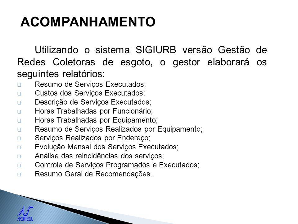 ACOMPANHAMENTO Utilizando o sistema SIGIURB versão Gestão de Redes Coletoras de esgoto, o gestor elaborará os seguintes relatórios: Resumo de Serviços