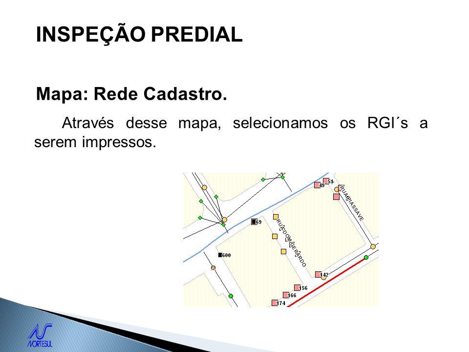 INSPEÇÃO PREDIAL Mapa: Rede Cadastro. Através desse mapa, selecionamos os RGI´s a serem impressos.