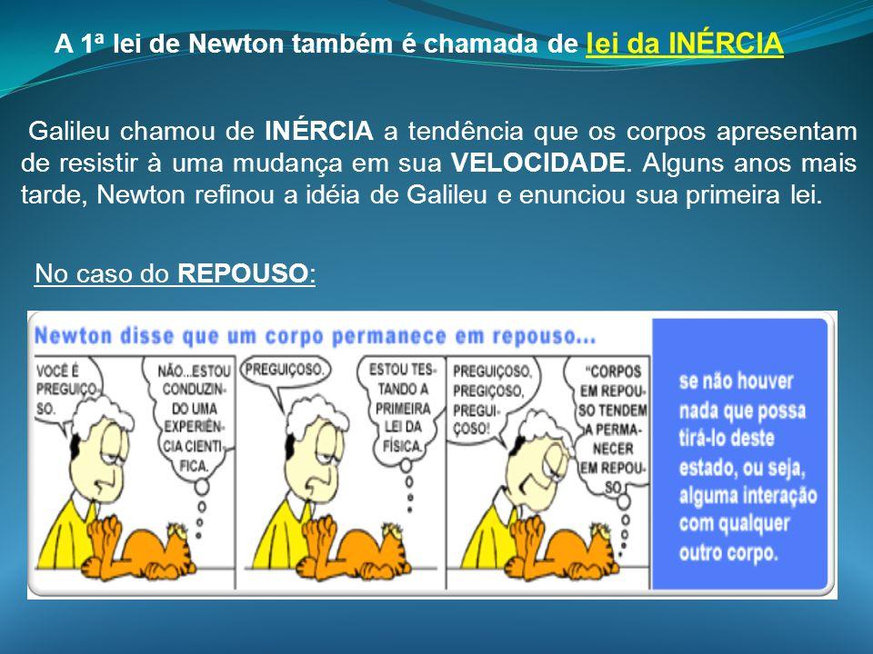 Galileu chamou de INÉRCIA a tendência que os corpos apresentam de resistir à uma mudança em sua VELOCIDADE. Alguns anos mais tarde, Newton refinou a i