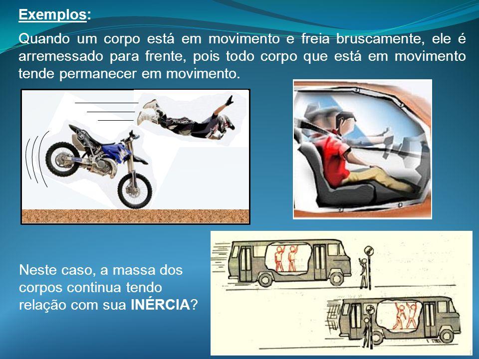Exemplos: Quando um corpo está em movimento e freia bruscamente, ele é arremessado para frente, pois todo corpo que está em movimento tende permanecer