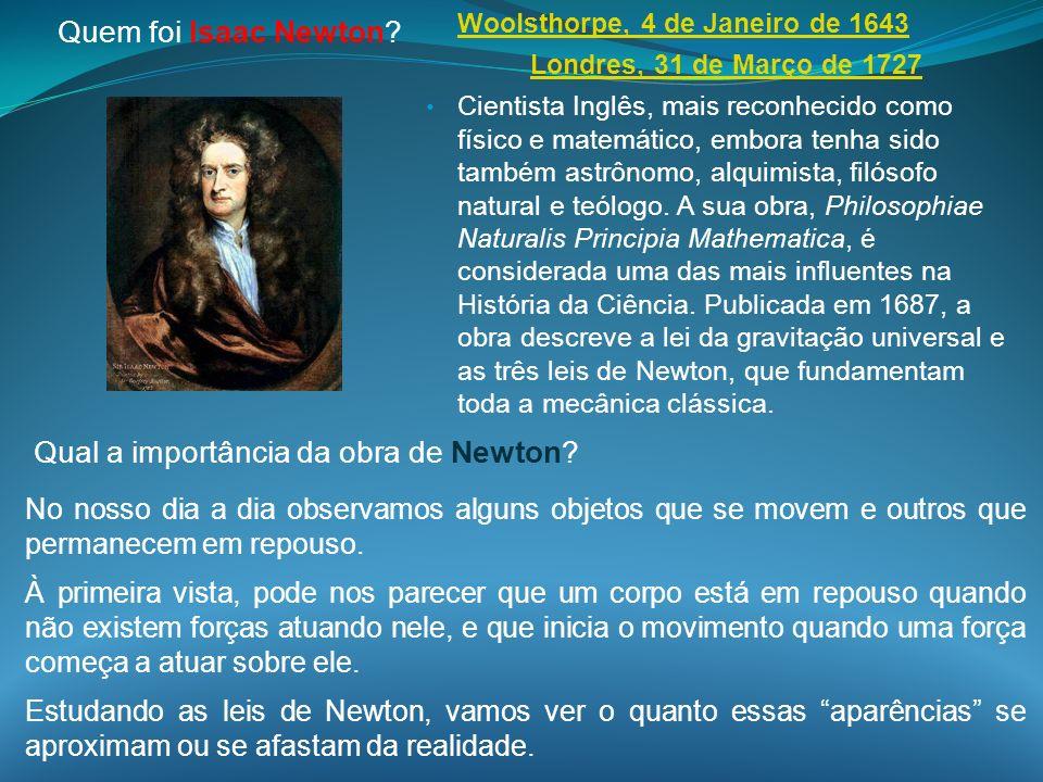 Quem foi Isaac Newton? Woolsthorpe, 4 de Janeiro de 1643 Londres, 31 de Março de 1727 Cientista Inglês, mais reconhecido como físico e matemático, emb