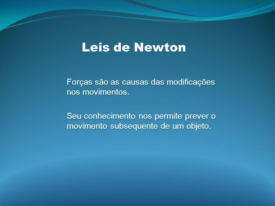 Leis de Newton Forças são as causas das modificações nos movimentos. Seu conhecimento nos permite prever o movimento subsequente de um objeto.