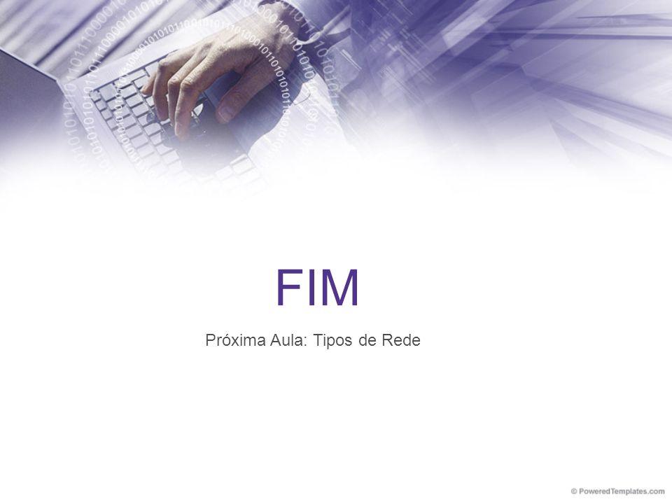 FIM Próxima Aula: Tipos de Rede