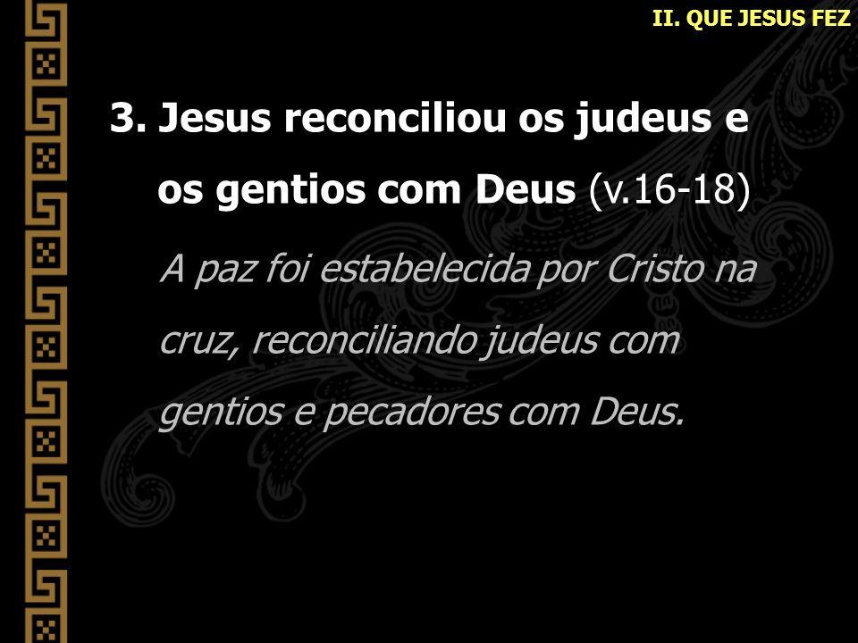 3. Jesus reconciliou os judeus e os gentios com Deus (v.16-18) A paz foi estabelecida por Cristo na cruz, reconciliando judeus com gentios e pecadores