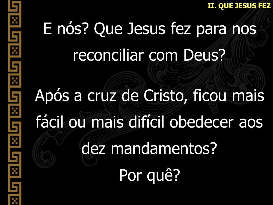 E nós? Que Jesus fez para nos reconciliar com Deus? Após a cruz de Cristo, ficou mais fácil ou mais difícil obedecer aos dez mandamentos? Por quê?
