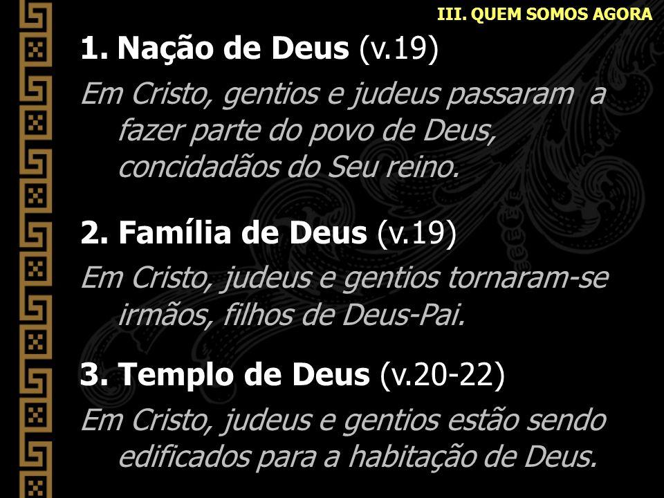 1.Nação de Deus (v.19) Em Cristo, gentios e judeus passaram a fazer parte do povo de Deus, concidadãos do Seu reino. 2. Família de Deus (v.19) Em Cris