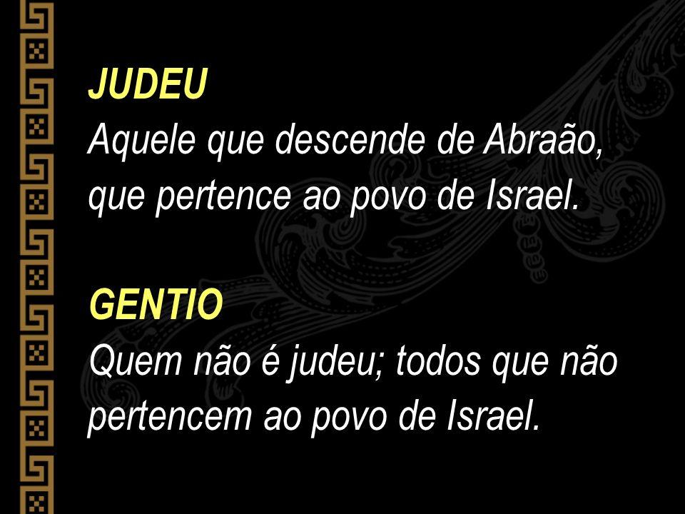 JUDEU Aquele que descende de Abraão, que pertence ao povo de Israel. GENTIO Quem não é judeu; todos que não pertencem ao povo de Israel.