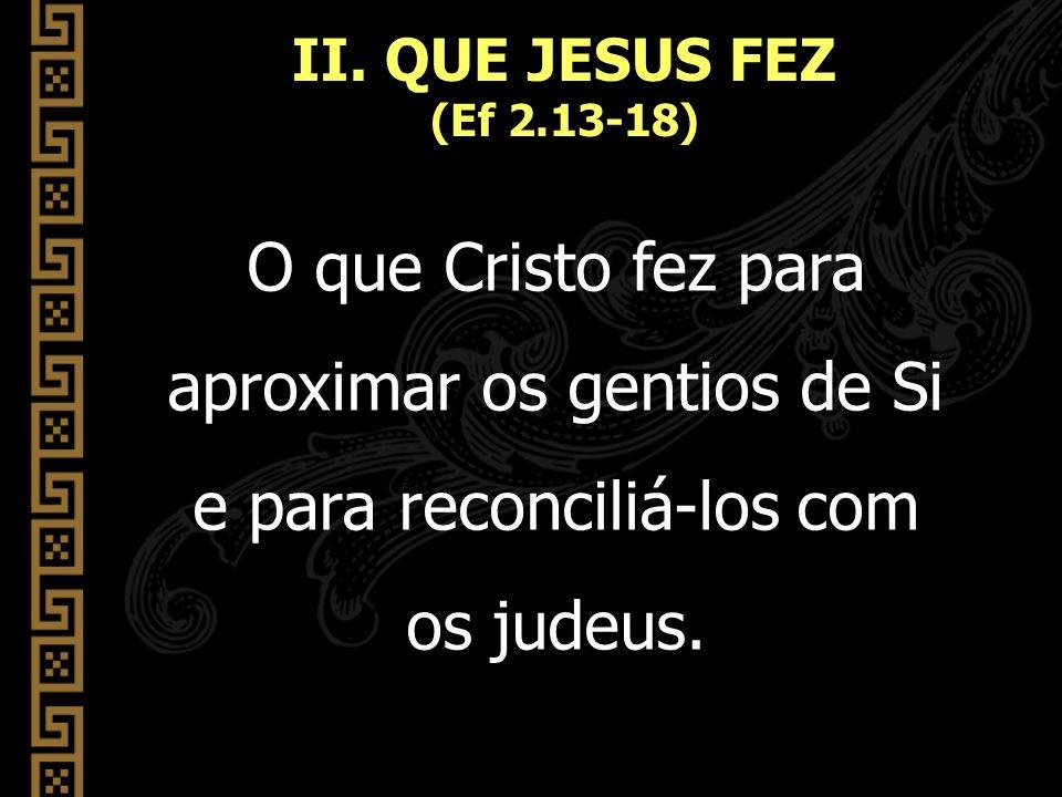 O que Cristo fez para aproximar os gentios de Si e para reconciliá-los com os judeus. II. QUE JESUS FEZ (Ef 2.13-18)