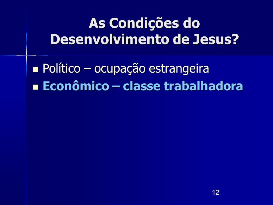 12 As Condições do Desenvolvimento de Jesus? Político – ocupação estrangeira Político – ocupação estrangeira Econômico – classe trabalhadora Econômico