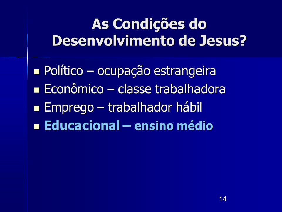 14 As Condições do Desenvolvimento de Jesus? Político – ocupação estrangeira Político – ocupação estrangeira Econômico – classe trabalhadora Econômico