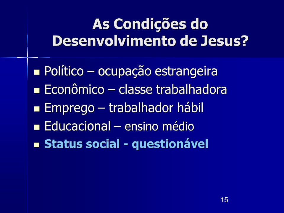 15 As Condições do Desenvolvimento de Jesus? Político – ocupação estrangeira Político – ocupação estrangeira Econômico – classe trabalhadora Econômico