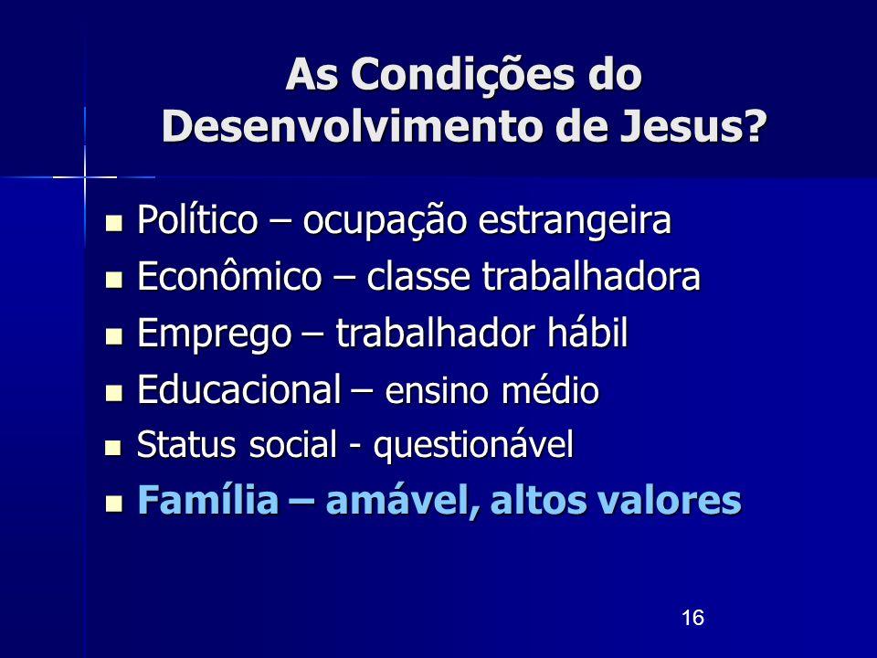 16 As Condições do Desenvolvimento de Jesus? Político – ocupação estrangeira Político – ocupação estrangeira Econômico – classe trabalhadora Econômico