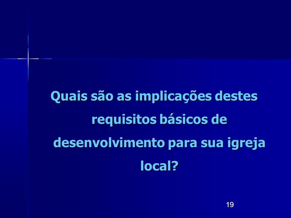 19 Quais são as implicações destes requisitos básicos de desenvolvimento para sua igreja local?