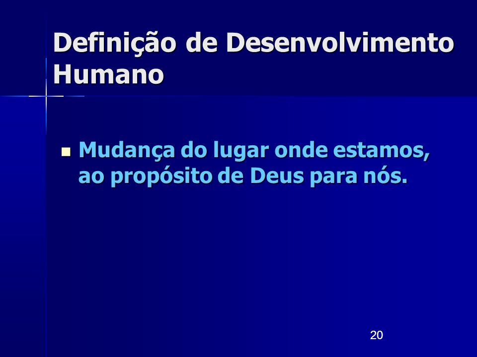 20 Definição de Desenvolvimento Humano Mudança do lugar onde estamos, ao propósito de Deus para nós. Mudança do lugar onde estamos, ao propósito de De