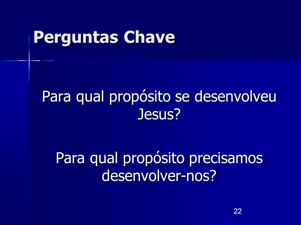 22 Para qual propósito se desenvolveu Jesus? Para qual propósito precisamos desenvolver-nos? Perguntas Chave