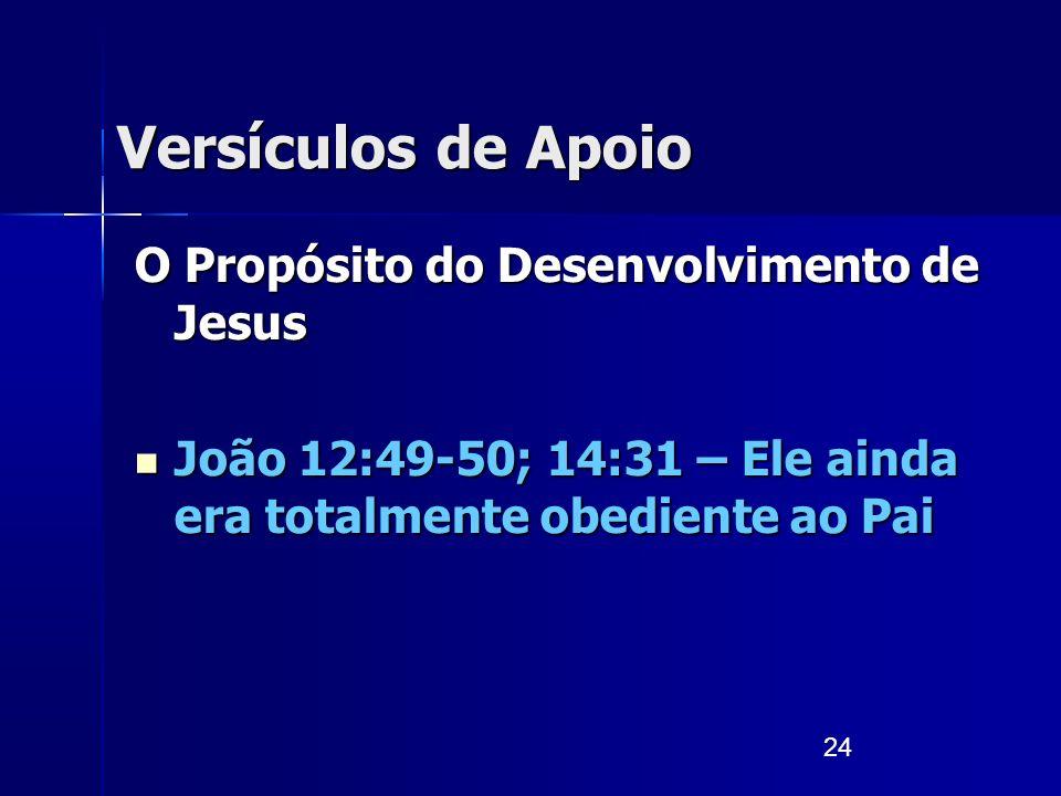 24 Versículos de Apoio O Propósito do Desenvolvimento de Jesus João 12:49-50; 14:31 – Ele ainda era totalmente obediente ao Pai João 12:49-50; 14:31 –