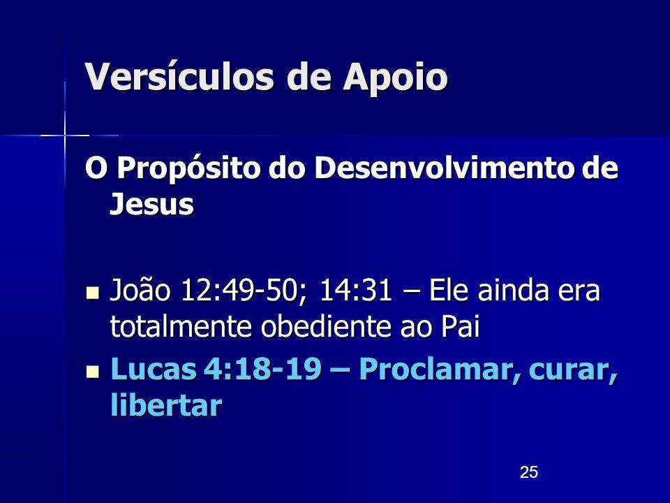 25 Versículos de Apoio O Propósito do Desenvolvimento de Jesus João 12:49-50; 14:31 – Ele ainda era totalmente obediente ao Pai João 12:49-50; 14:31 –