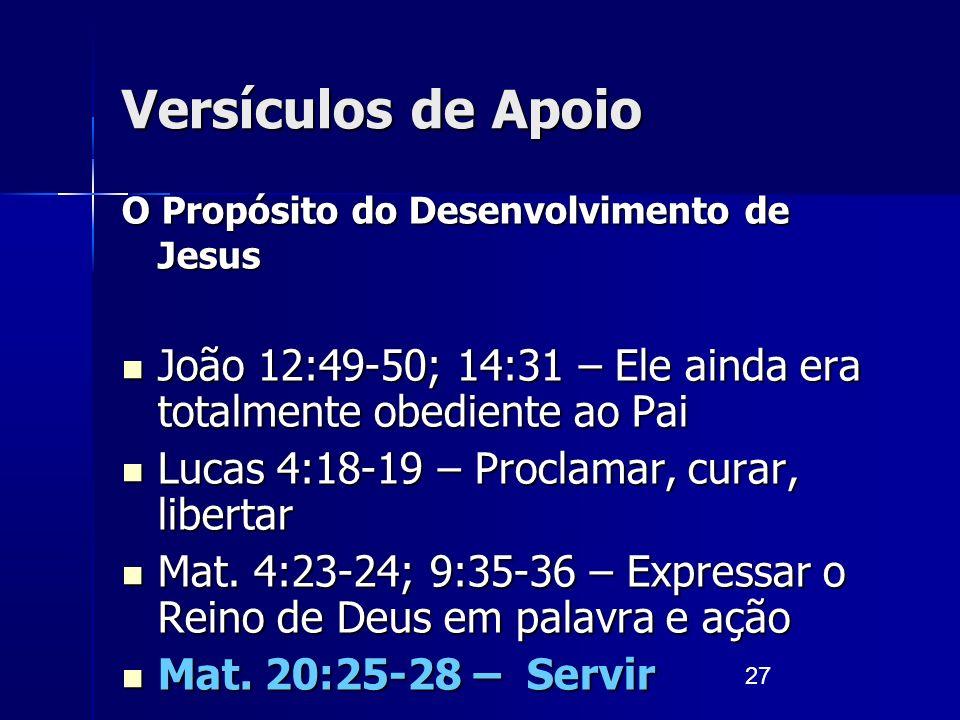 27 Versículos de Apoio O Propósito do Desenvolvimento de Jesus João 12:49-50; 14:31 – Ele ainda era totalmente obediente ao Pai João 12:49-50; 14:31 –