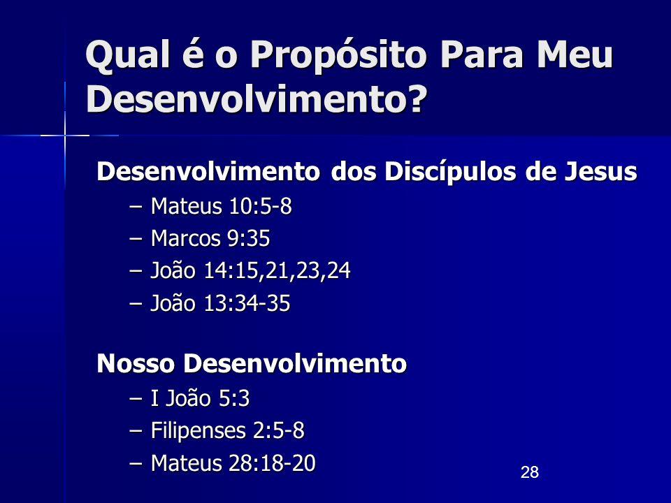 28 Qual é o Propósito Para Meu Desenvolvimento? Desenvolvimento dos Discípulos de Jesus –Mateus 10:5-8 –Marcos 9:35 –João 14:15,21,23,24 –João 13:34-3