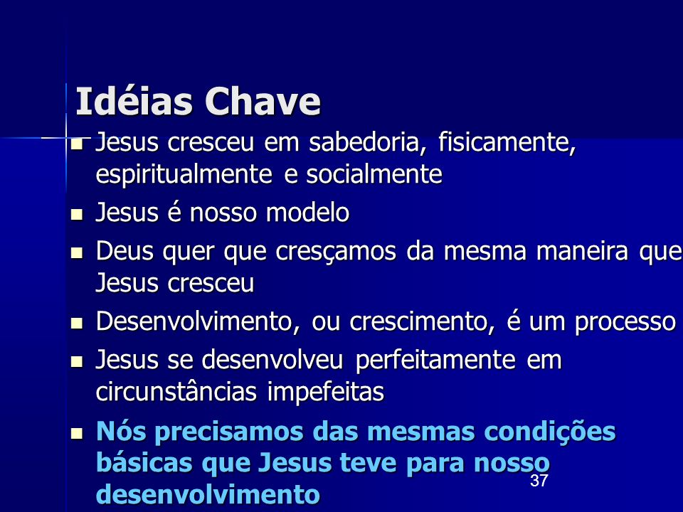 37 Idéias Chave Jesus cresceu em sabedoria, fisicamente, espiritualmente e socialmente Jesus cresceu em sabedoria, fisicamente, espiritualmente e soci